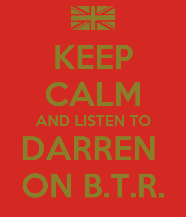 KEEP CALM AND LISTEN TO DARREN  ON B.T.R.