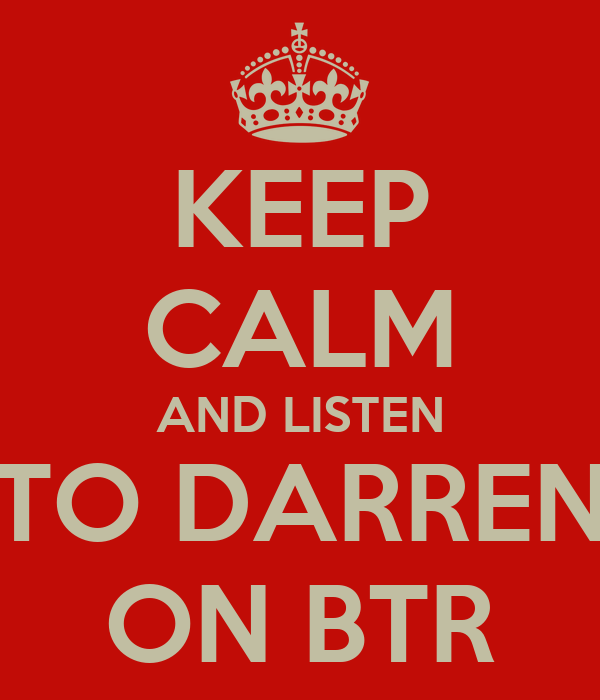 KEEP CALM AND LISTEN TO DARREN ON BTR