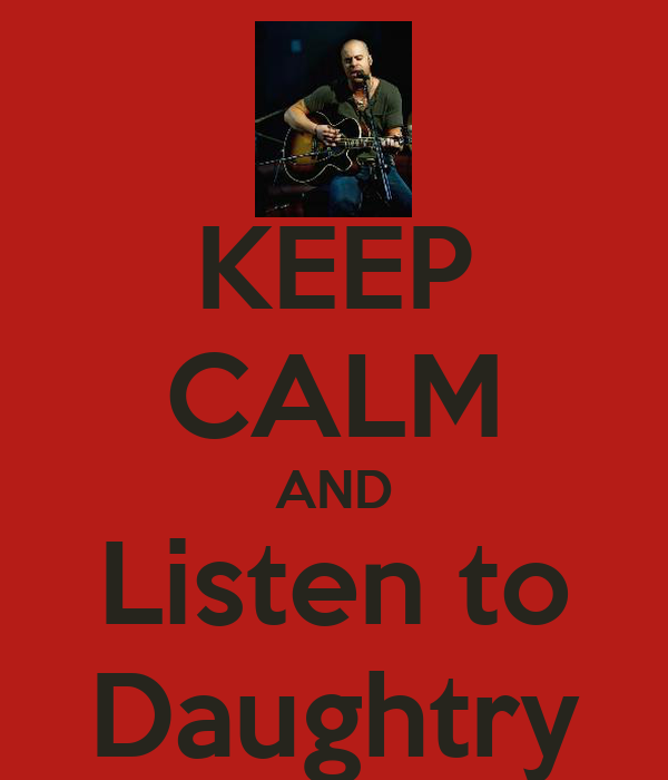 KEEP CALM AND Listen to Daughtry