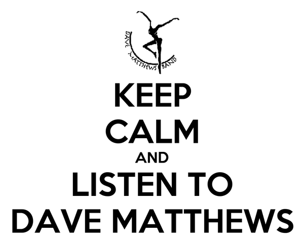 KEEP CALM AND LISTEN TO DAVE MATTHEWS