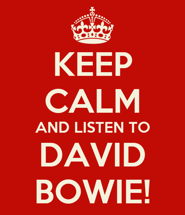 KEEP CALM AND LISTEN TO DAVID BOWIE!