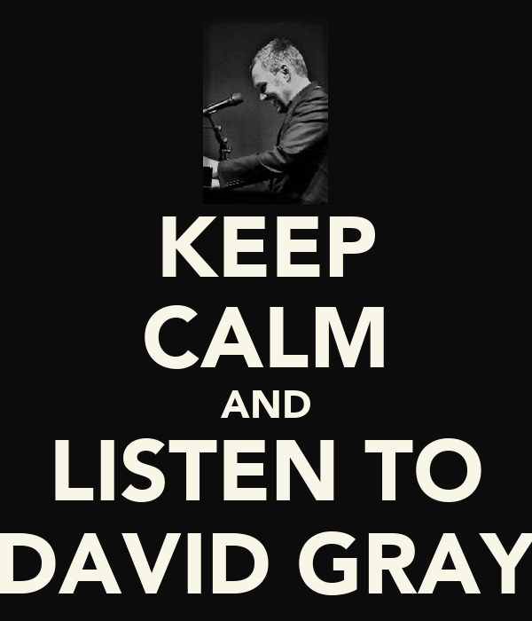 KEEP CALM AND LISTEN TO DAVID GRAY
