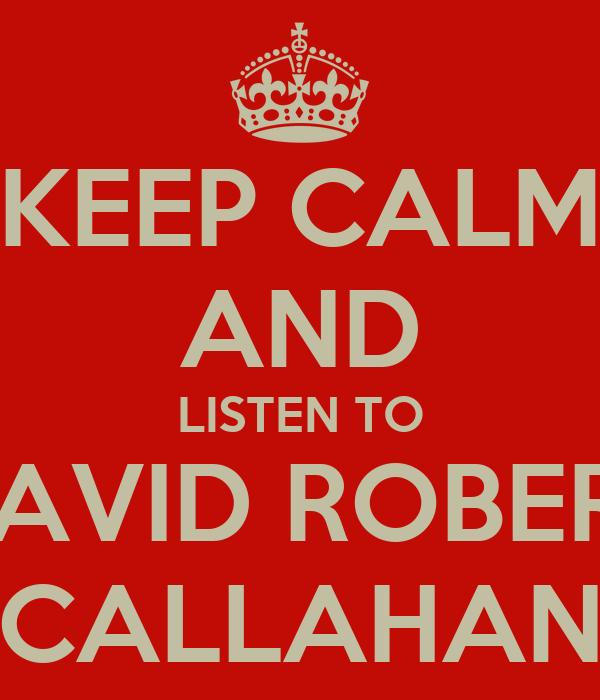 KEEP CALM AND LISTEN TO DAVID ROBERT CALLAHAN