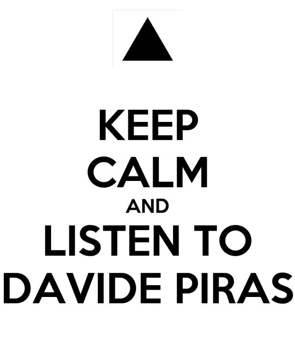 KEEP CALM AND LISTEN TO DAVIDE PIRAS