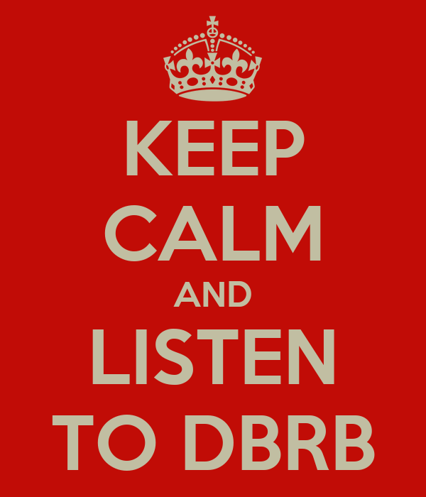 KEEP CALM AND LISTEN TO DBRB