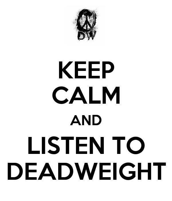 KEEP CALM AND LISTEN TO DEADWEIGHT