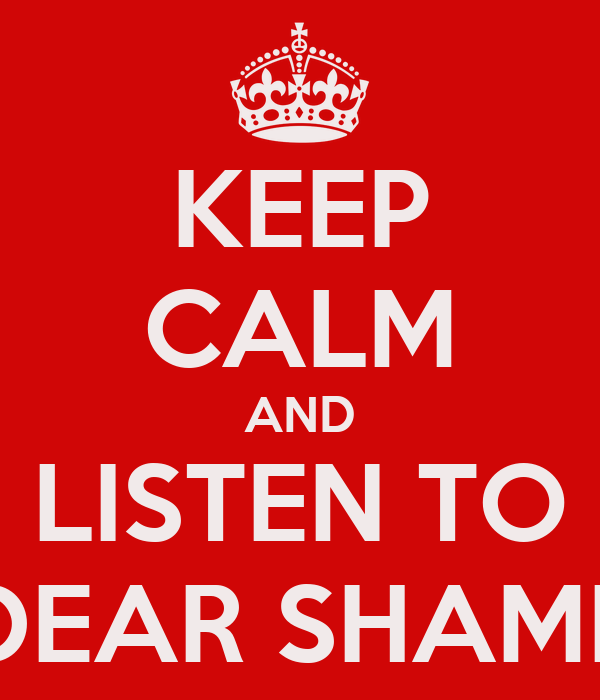 KEEP CALM AND LISTEN TO DEAR SHAME
