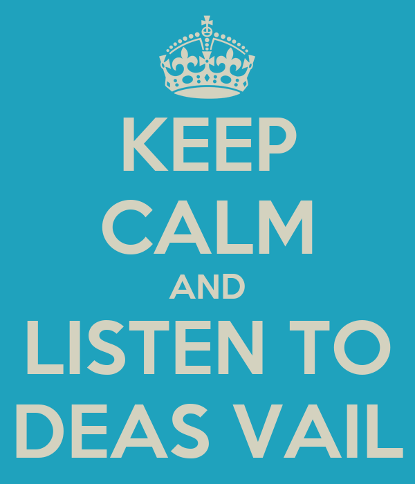 KEEP CALM AND LISTEN TO DEAS VAIL