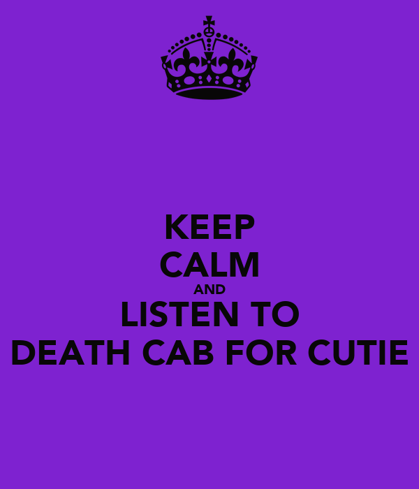 KEEP CALM AND LISTEN TO DEATH CAB FOR CUTIE