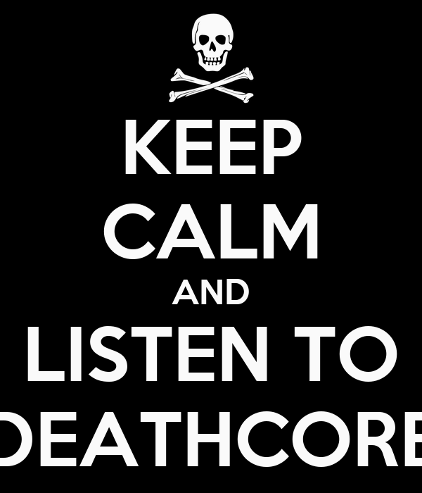KEEP CALM AND LISTEN TO DEATHCORE