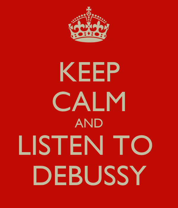 KEEP CALM AND LISTEN TO  DEBUSSY