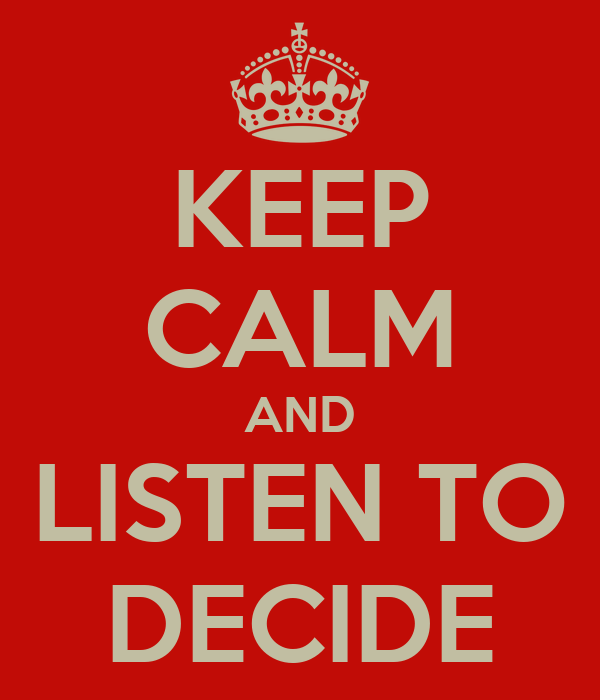 KEEP CALM AND LISTEN TO DECIDE