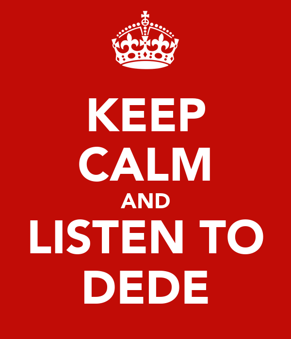 KEEP CALM AND LISTEN TO DEDE