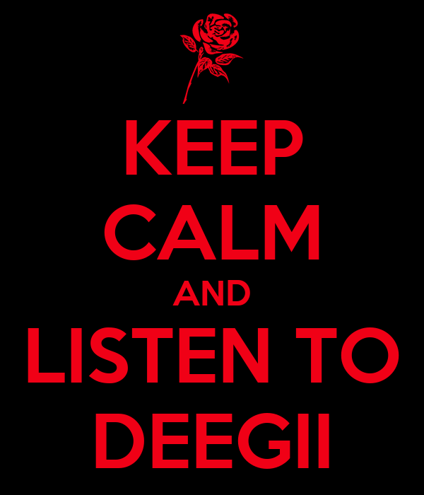 KEEP CALM AND LISTEN TO DEEGII