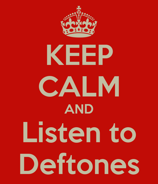KEEP CALM AND Listen to Deftones