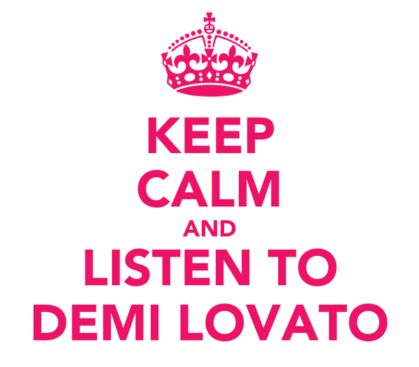 KEEP CALM AND LISTEN TO DEMI LOVATO