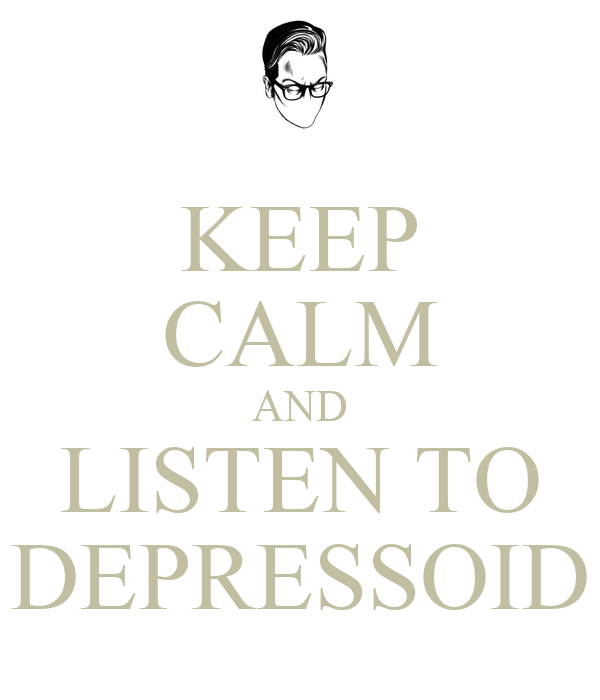 KEEP CALM AND LISTEN TO DEPRESSOID