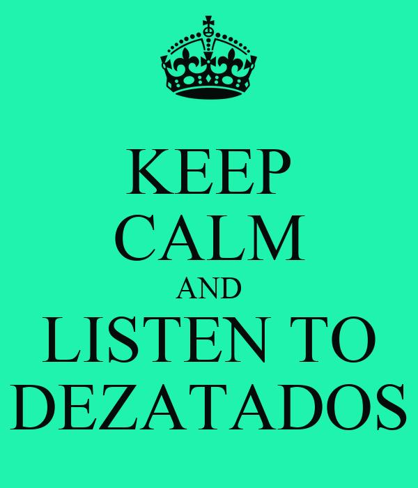 KEEP CALM AND LISTEN TO DEZATADOS