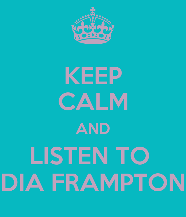 KEEP CALM AND LISTEN TO  DIA FRAMPTON