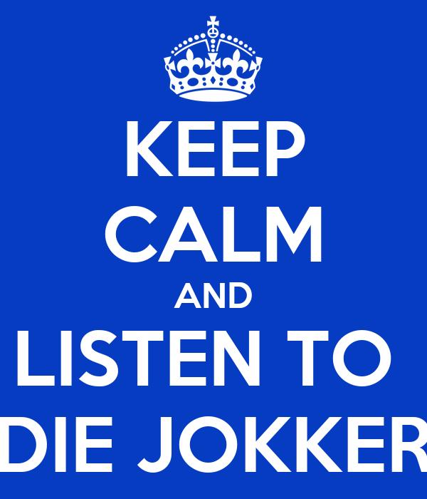 KEEP CALM AND LISTEN TO  DIE JOKKER