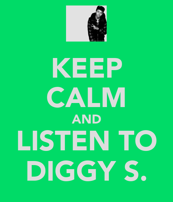 KEEP CALM AND LISTEN TO DIGGY S.