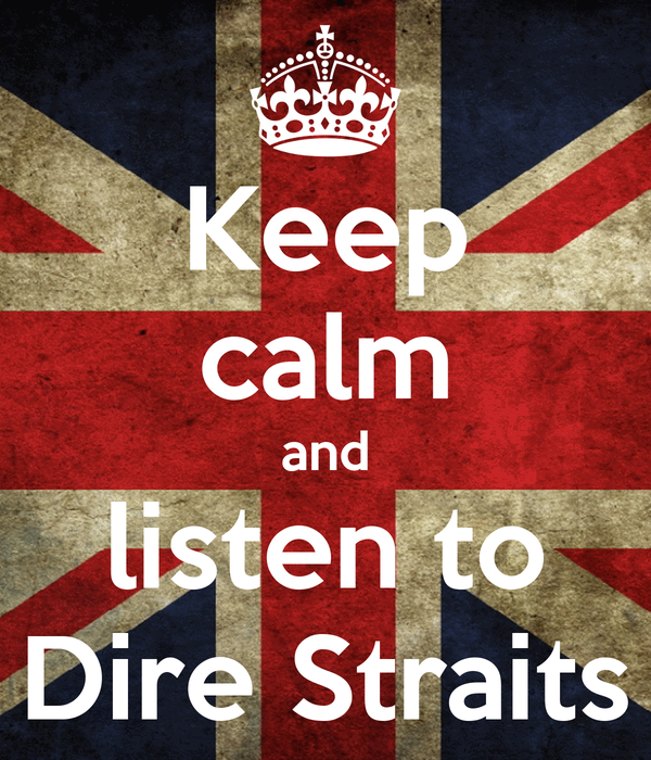 Keep calm and listen to Dire Straits