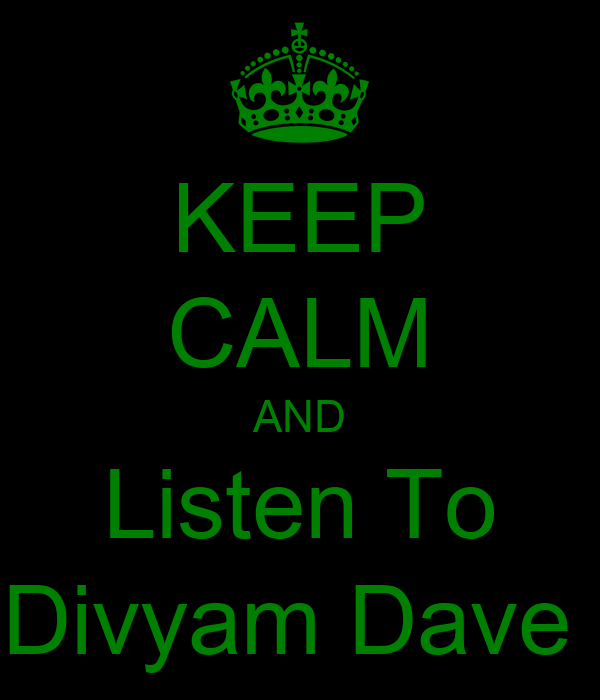 KEEP CALM AND Listen To Divyam Dave