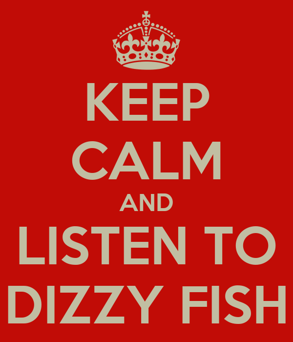 KEEP CALM AND LISTEN TO DIZZY FISH