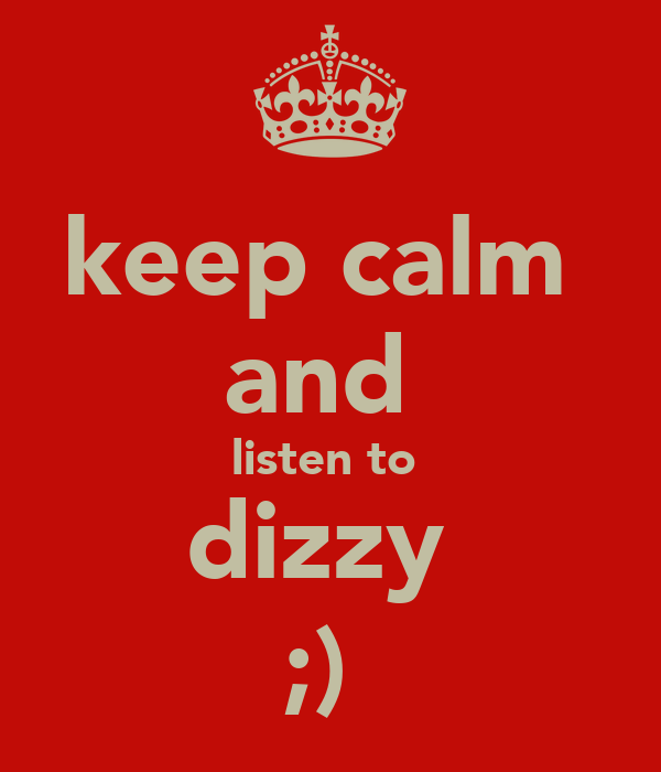 keep calm  and  listen to  dizzy  ;)