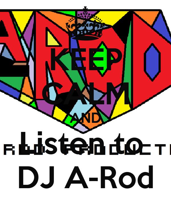 KEEP CALM AND Listen to  DJ A-Rod