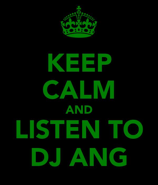 KEEP CALM AND LISTEN TO DJ ANG