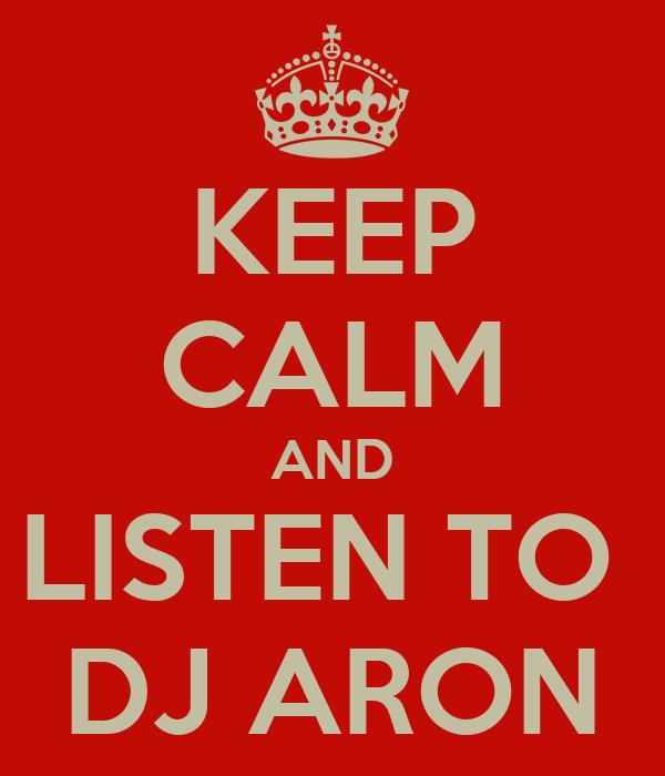 KEEP CALM AND LISTEN TO  DJ ARON