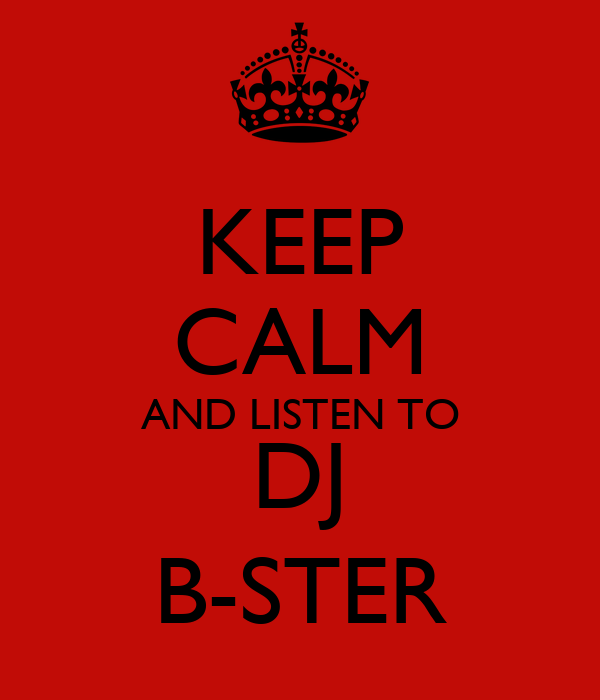 KEEP CALM AND LISTEN TO DJ B-STER
