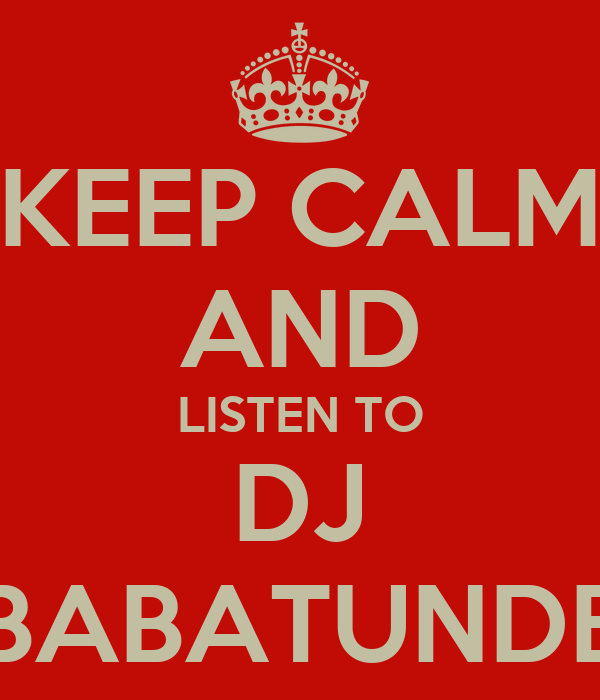 KEEP CALM AND LISTEN TO DJ BABATUNDE