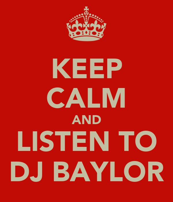 KEEP CALM AND LISTEN TO DJ BAYLOR