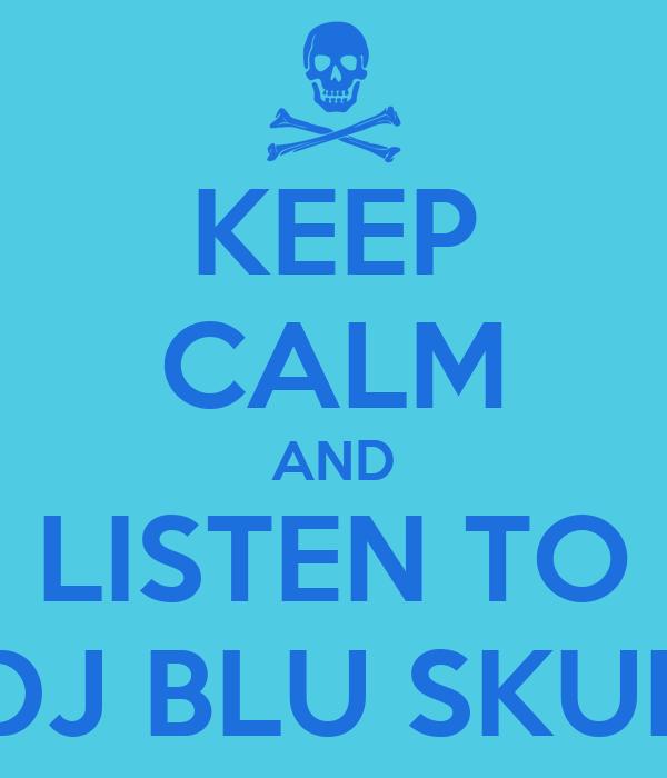 KEEP CALM AND LISTEN TO DJ BLU SKUL