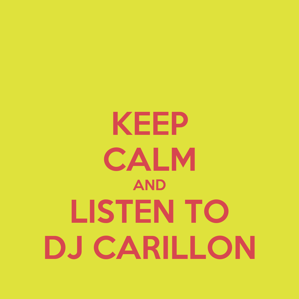 KEEP CALM AND LISTEN TO DJ CARILLON