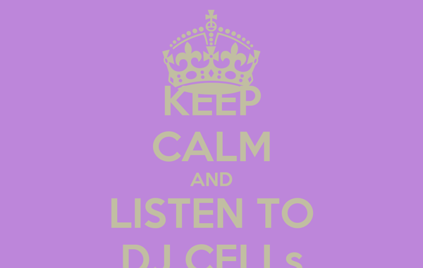 KEEP CALM AND LISTEN TO DJ CELLs