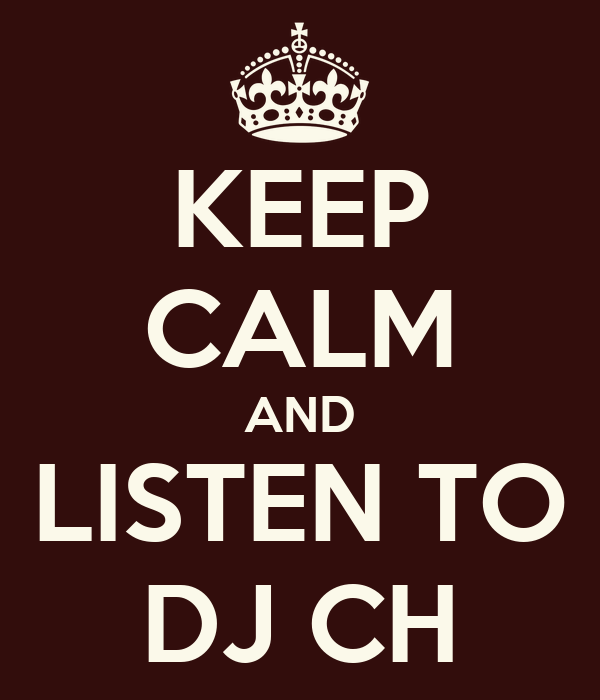KEEP CALM AND LISTEN TO DJ CH