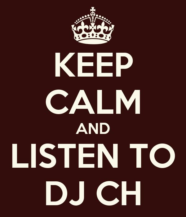 KEEP CALM AND LISTEN TO DJ CH