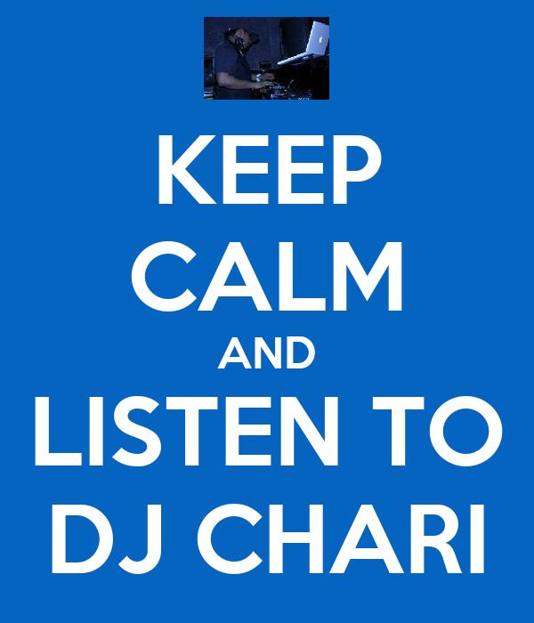 KEEP CALM AND LISTEN TO DJ CHARI