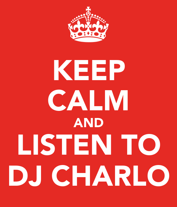 KEEP CALM AND LISTEN TO DJ CHARLO