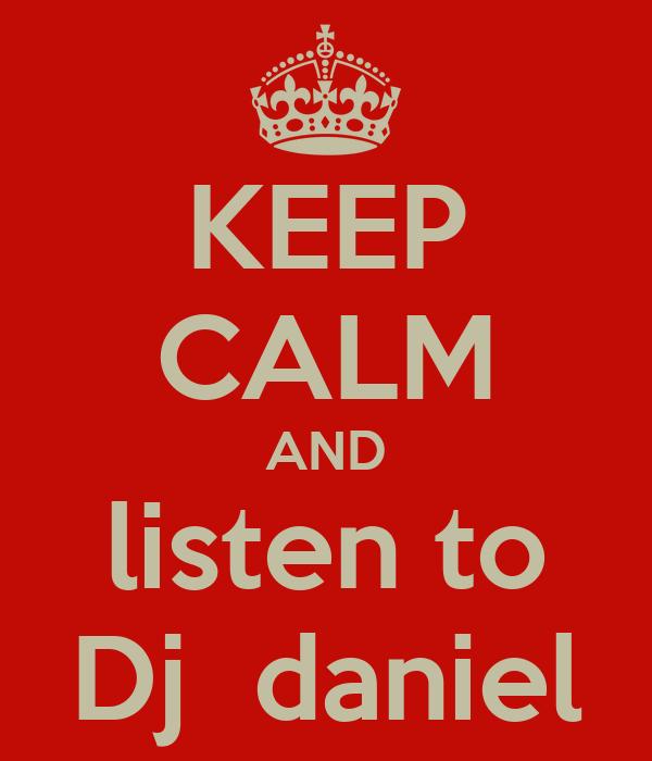 KEEP CALM AND listen to Dj  daniel