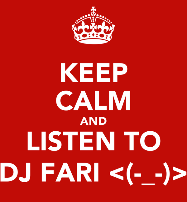 KEEP CALM AND LISTEN TO DJ FARI <(-_-)>