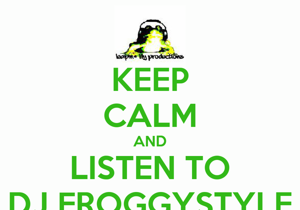 KEEP CALM AND LISTEN TO DJ FROGGYSTYLE