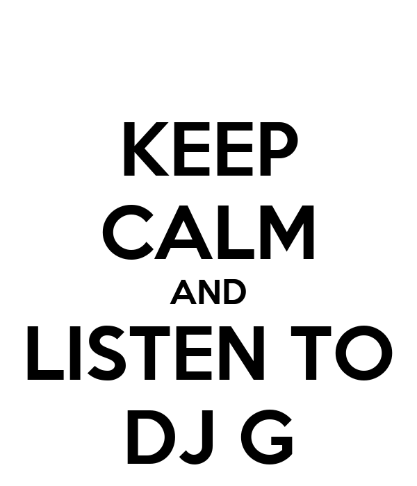 KEEP CALM AND LISTEN TO DJ G