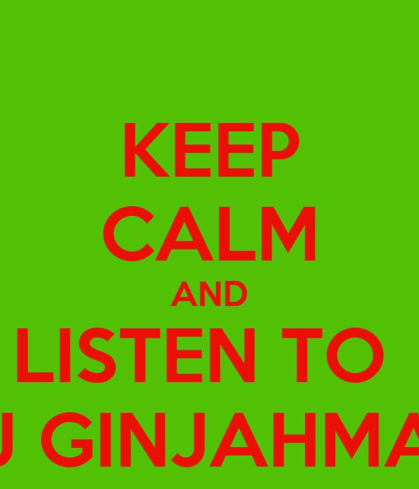 KEEP CALM AND LISTEN TO  DJ GINJAHMAN