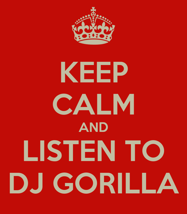 KEEP CALM AND LISTEN TO DJ GORILLA