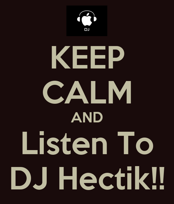 KEEP CALM AND Listen To DJ Hectik!!