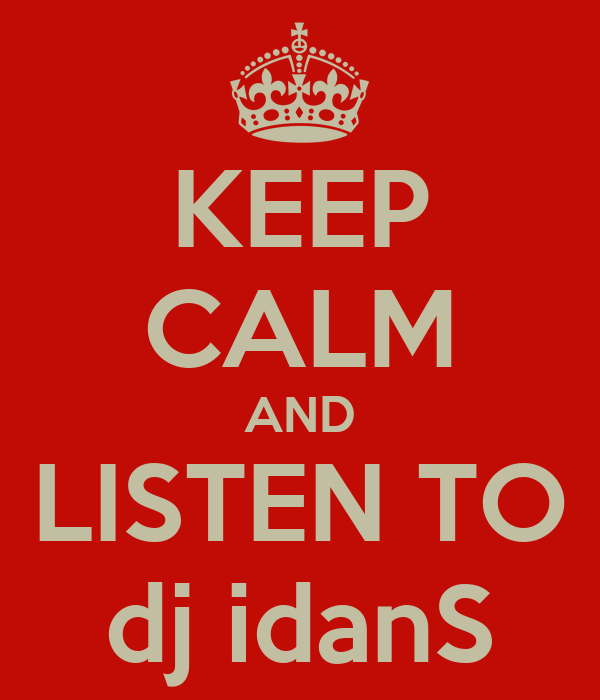 KEEP CALM AND LISTEN TO dj idanS